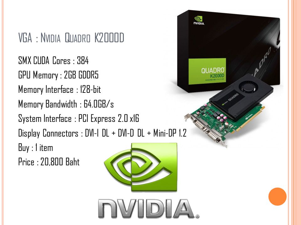 VGA : N VIDIA Q UADRO K2000D SMX CUDA Cores : 384 GPU Memory : 2GB GDDR5 Memory Interface : 128-bit Memory Bandwidth : 64.0GB/s System Interface : PCI Express 2.0 x16 Display Connectors : DVI-I DL + DVI-D DL + Mini-DP 1.2 Buy : 1 item Price : 20,800 Baht