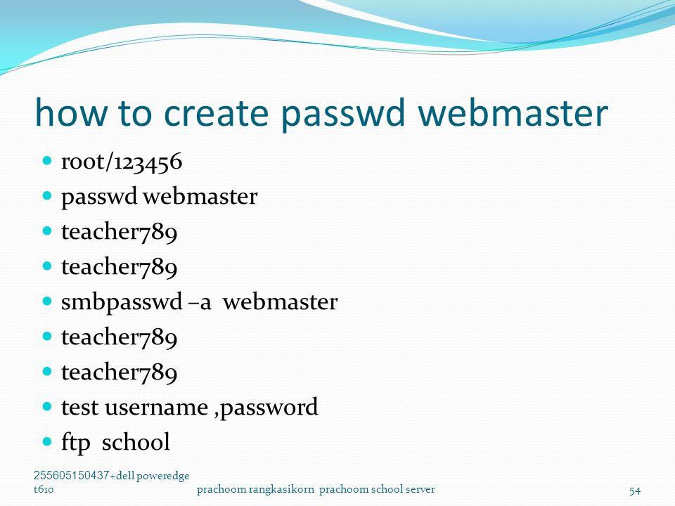 how to create passwd webmaster  root/123456  passwd webmaster  teacher789  smbpasswd –a webmaster  teacher789  test username,password  ftp school 255605150437+dell poweredge t610prachoom rangkasikorn prachoom school server54