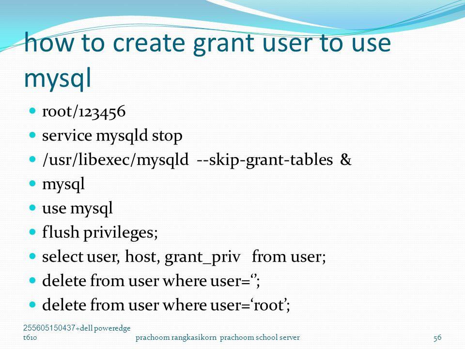 how to create grant user to use mysql  root/123456  service mysqld stop  /usr/libexec/mysqld --skip-grant-tables &  mysql  use mysql  flush privileges;  select user, host, grant_priv from user;  delete from user where user='';  delete from user where user='root'; 255605150437+dell poweredge t610prachoom rangkasikorn prachoom school server56
