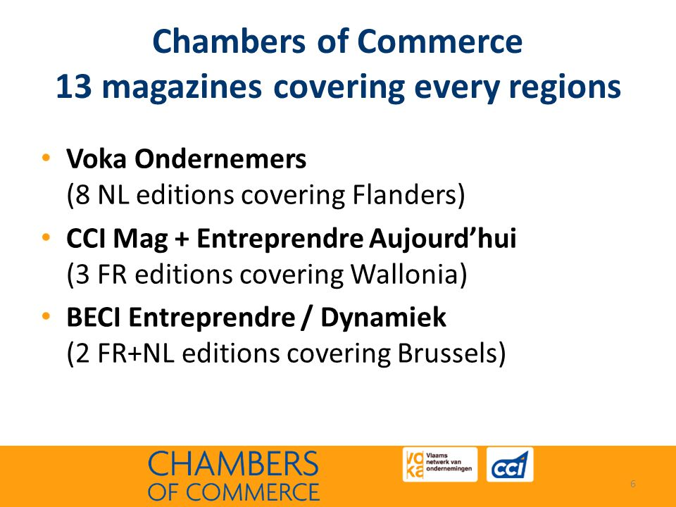 Chambers of Commerce 13 magazines covering every regions • Voka Ondernemers (8 NL editions covering Flanders) • CCI Mag + Entreprendre Aujourd'hui (3 FR editions covering Wallonia) • BECI Entreprendre / Dynamiek (2 FR+NL editions covering Brussels) 6