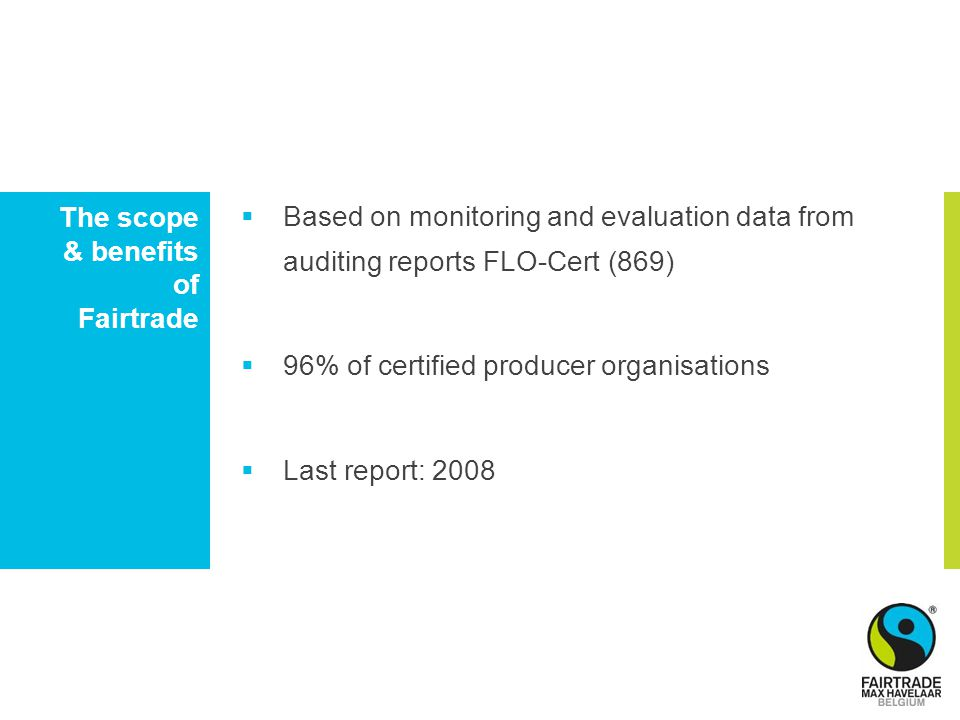The scope & benefits of Fairtrade  Based on monitoring and evaluation data from auditing reports FLO-Cert (869)  96% of certified producer organisations  Last report: 2008