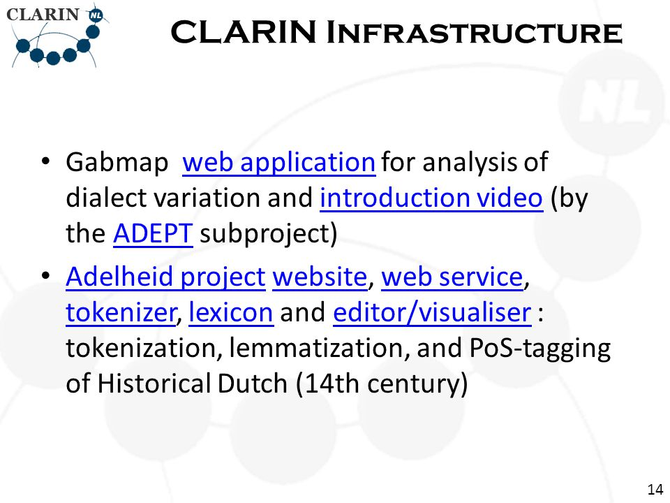 • Gabmap web application for analysis of dialect variation and introduction video (by the ADEPT subproject)web applicationintroduction videoADEPT • Adelheid project website, web service, tokenizer, lexicon and editor/visualiser : tokenization, lemmatization, and PoS-tagging of Historical Dutch (14th century) Adelheid projectwebsiteweb service tokenizerlexiconeditor/visualiser CLARIN Infrastructure 14