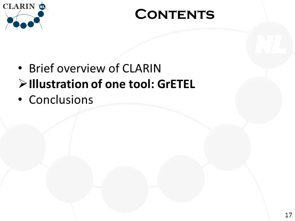 • Brief overview of CLARIN  Illustration of one tool: GrETEL • Conclusions Contents 17