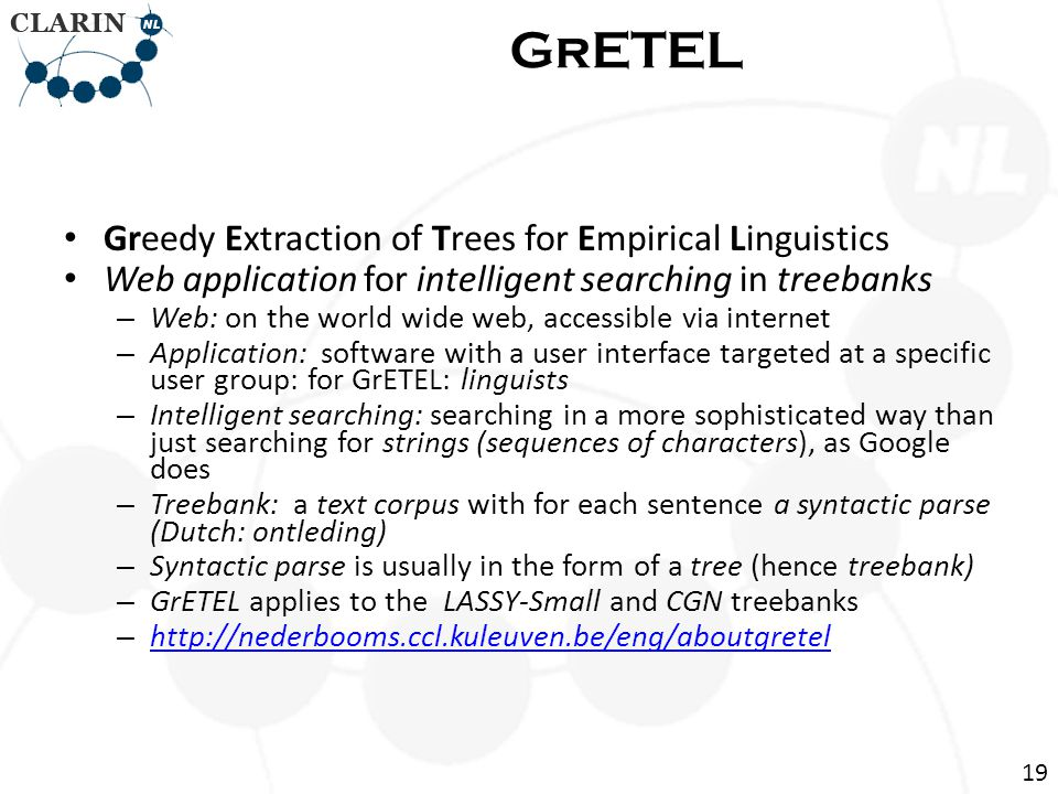 • Greedy Extraction of Trees for Empirical Linguistics • Web application for intelligent searching in treebanks – Web: on the world wide web, accessible via internet – Application: software with a user interface targeted at a specific user group: for GrETEL: linguists – Intelligent searching: searching in a more sophisticated way than just searching for strings (sequences of characters), as Google does – Treebank: a text corpus with for each sentence a syntactic parse (Dutch: ontleding) – Syntactic parse is usually in the form of a tree (hence treebank) – GrETEL applies to the LASSY-Small and CGN treebanks – http://nederbooms.ccl.kuleuven.be/eng/aboutgretel http://nederbooms.ccl.kuleuven.be/eng/aboutgretel GrETEL 19
