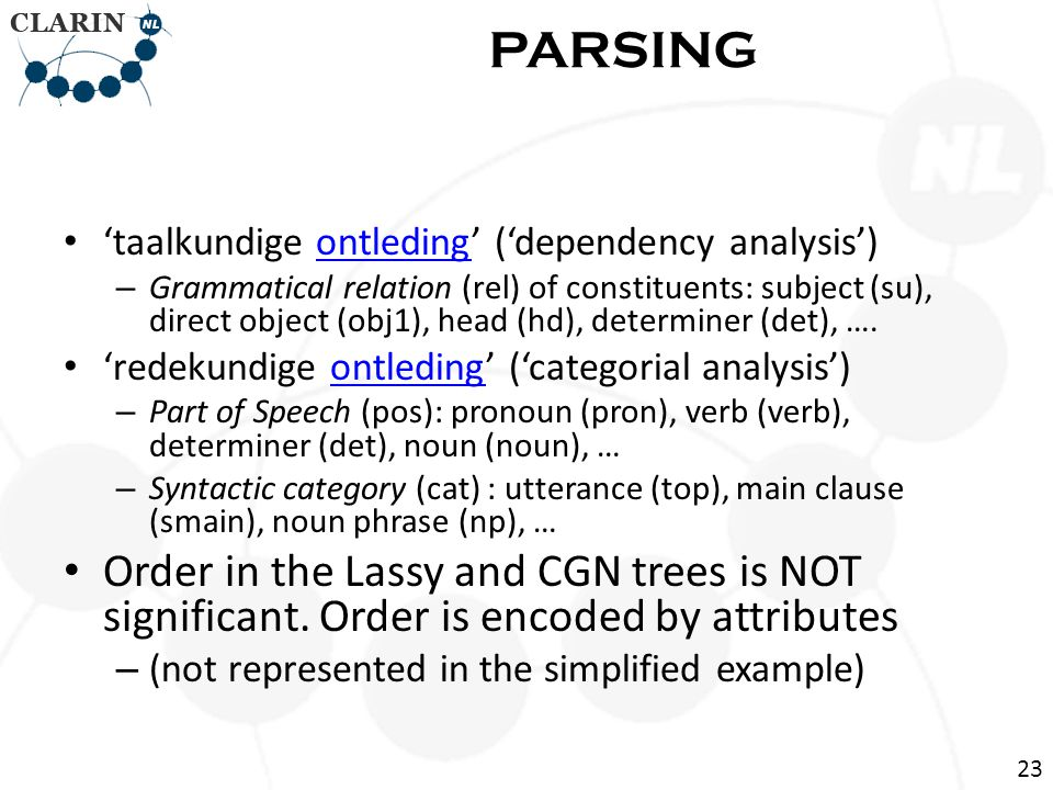 • 'taalkundige ontleding' ('dependency analysis')ontleding – Grammatical relation (rel) of constituents: subject (su), direct object (obj1), head (hd), determiner (det), ….