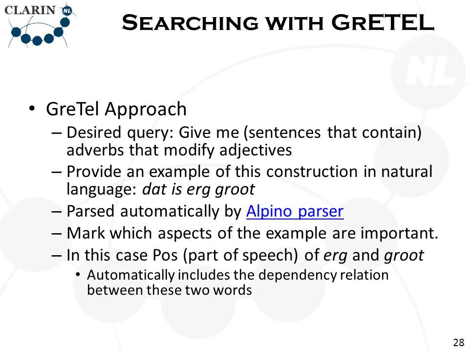 • GreTel Approach – Desired query: Give me (sentences that contain) adverbs that modify adjectives – Provide an example of this construction in natural language: dat is erg groot – Parsed automatically by Alpino parserAlpino parser – Mark which aspects of the example are important.