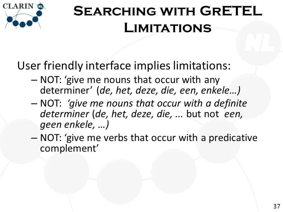 User friendly interface implies limitations: – NOT: 'give me nouns that occur with any determiner' (de, het, deze, die, een, enkele…) – NOT: 'give me nouns that occur with a definite determiner (de, het, deze, die,...