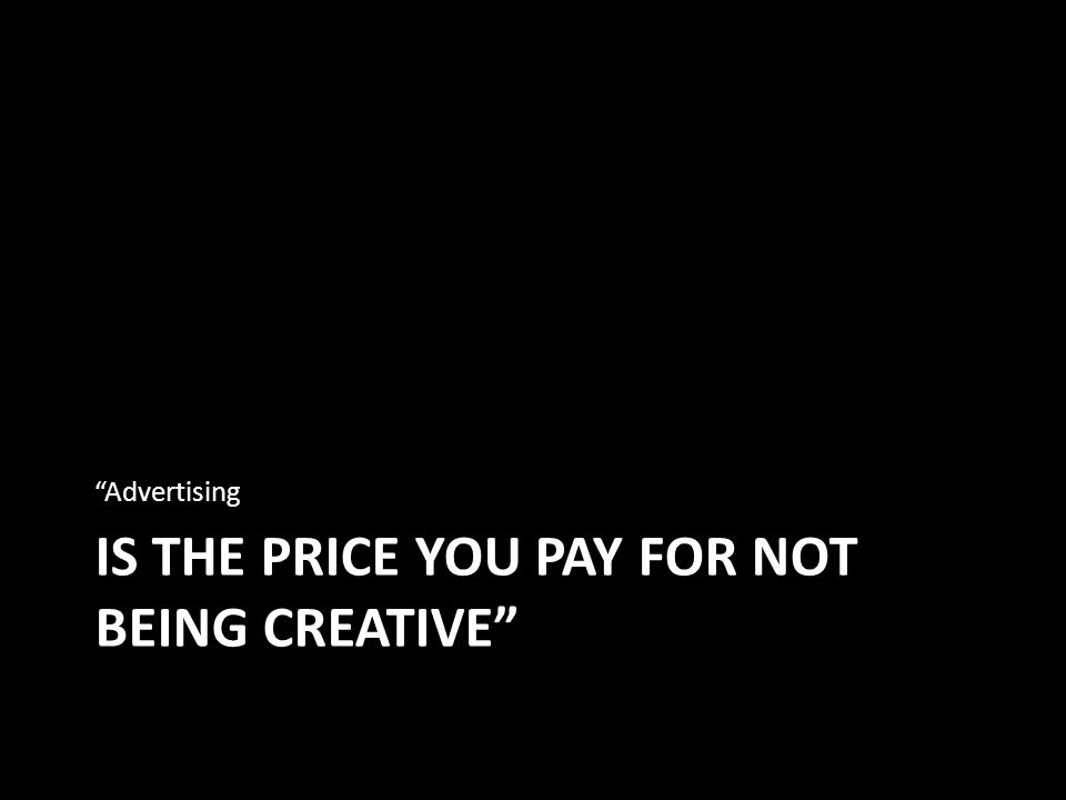 IS THE PRICE YOU PAY FOR NOT BEING CREATIVE Advertising