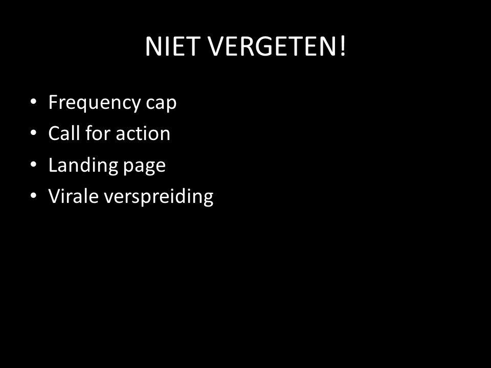 NIET VERGETEN! • Frequency cap • Call for action • Landing page • Virale verspreiding