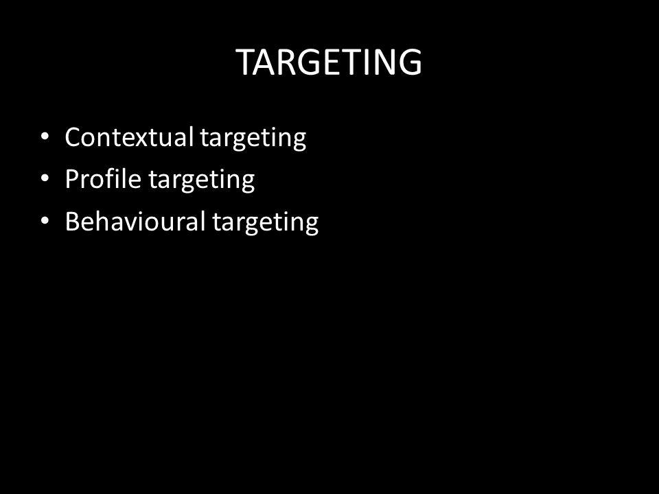 TARGETING • Contextual targeting • Profile targeting • Behavioural targeting