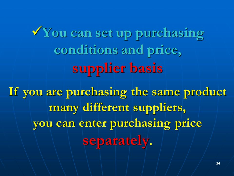 24  You can set up purchasing conditions and price, supplier basis If you are purchasing the same product many different suppliers, you can enter purchasing price separately.