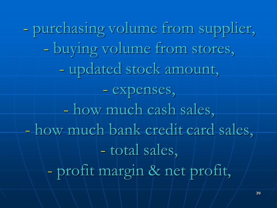 39 - purchasing volume from supplier, - buying volume from stores, - updated stock amount, - expenses, - how much cash sales, - how much bank credit card sales, - total sales, - profit margin & net profit,