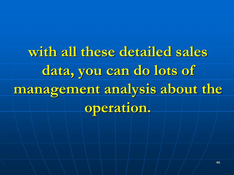 46 with all these detailed sales data, you can do lots of management analysis about the operation.