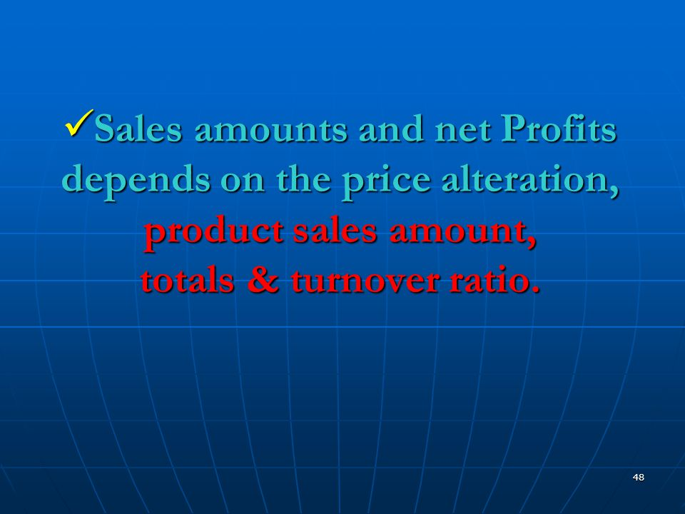 48  Sales amounts and net Profits depends on the price alteration, product sales amount, totals & turnover ratio.