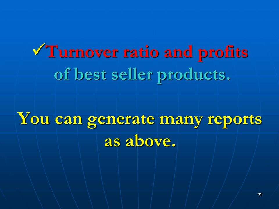49  Turnover ratio and profits of best seller products. You can generate many reports as above.