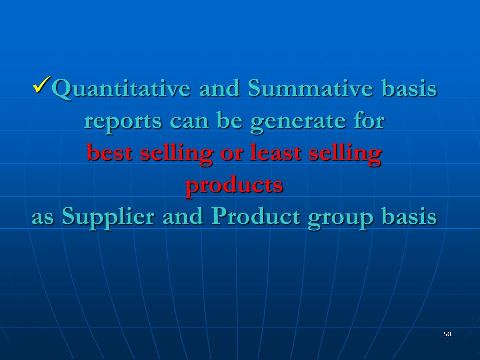 50  Quantitative and Summative basis reports can be generate for best selling or least selling products as Supplier and Product group basis