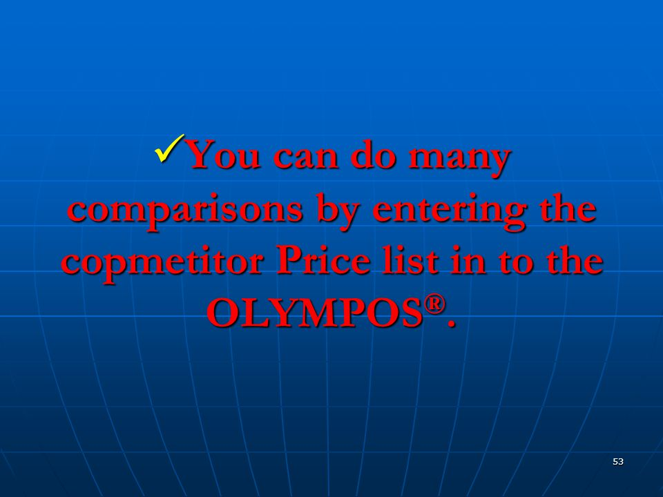 53  You can do many comparisons by entering the copmetitor Price list in to the OLYMPOS ®.