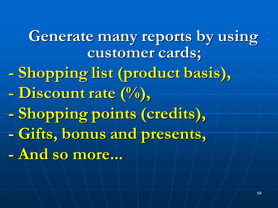 58 Generate many reports by using customer cards; Generate many reports by using customer cards; - Shopping list (product basis), - Discount rate (%), - Shopping points (credits), - Gifts, bonus and presents, - And so more...