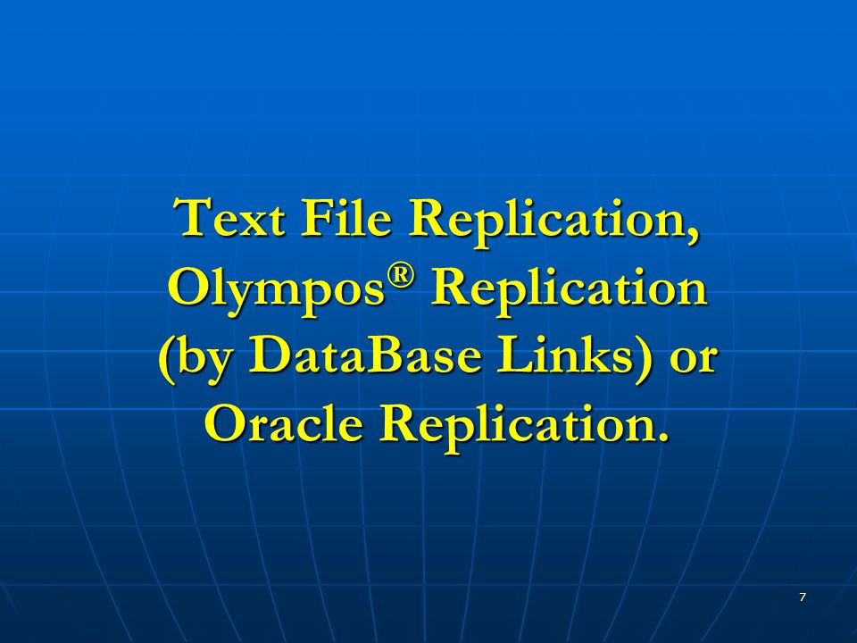 7 Text File Replication, Olympos ® Replication (by DataBase Links) or Oracle Replication.