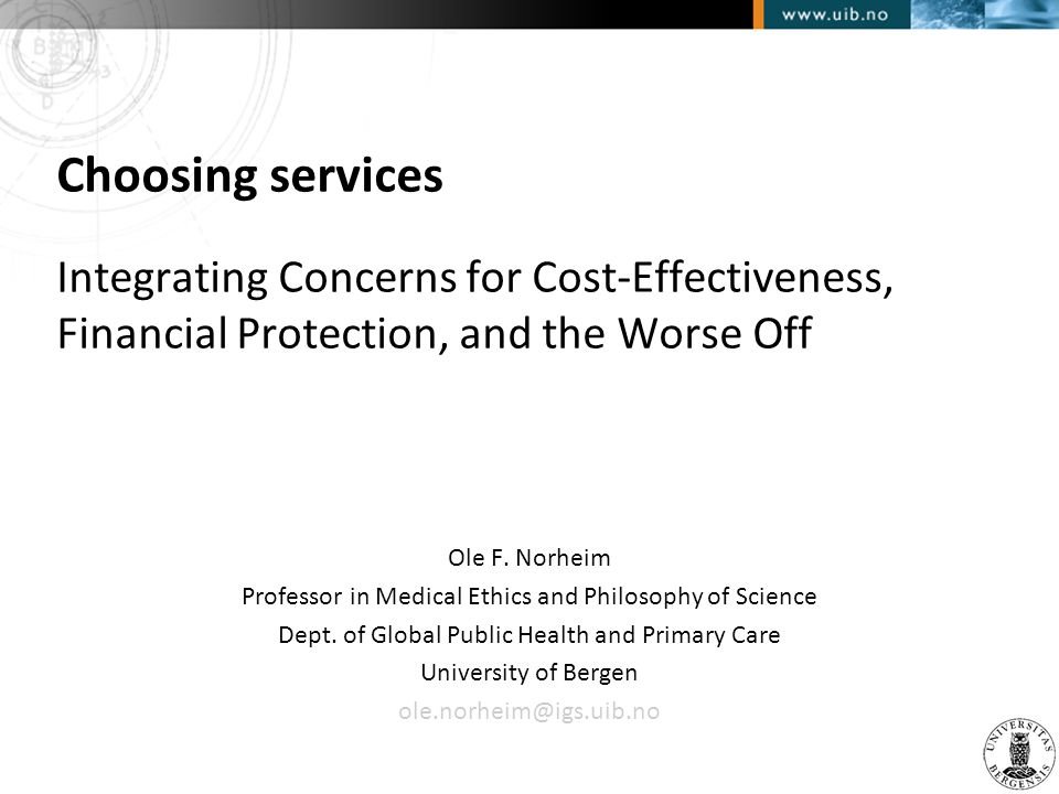Choosing services Integrating Concerns for Cost-Effectiveness, Financial Protection, and the Worse Off Ole F. Norheim Professor in Medical Ethics and