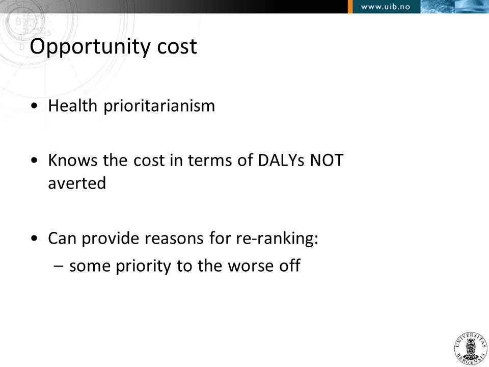 Opportunity cost •Health prioritarianism •Knows the cost in terms of DALYs NOT averted •Can provide reasons for re-ranking: –some priority to the wors