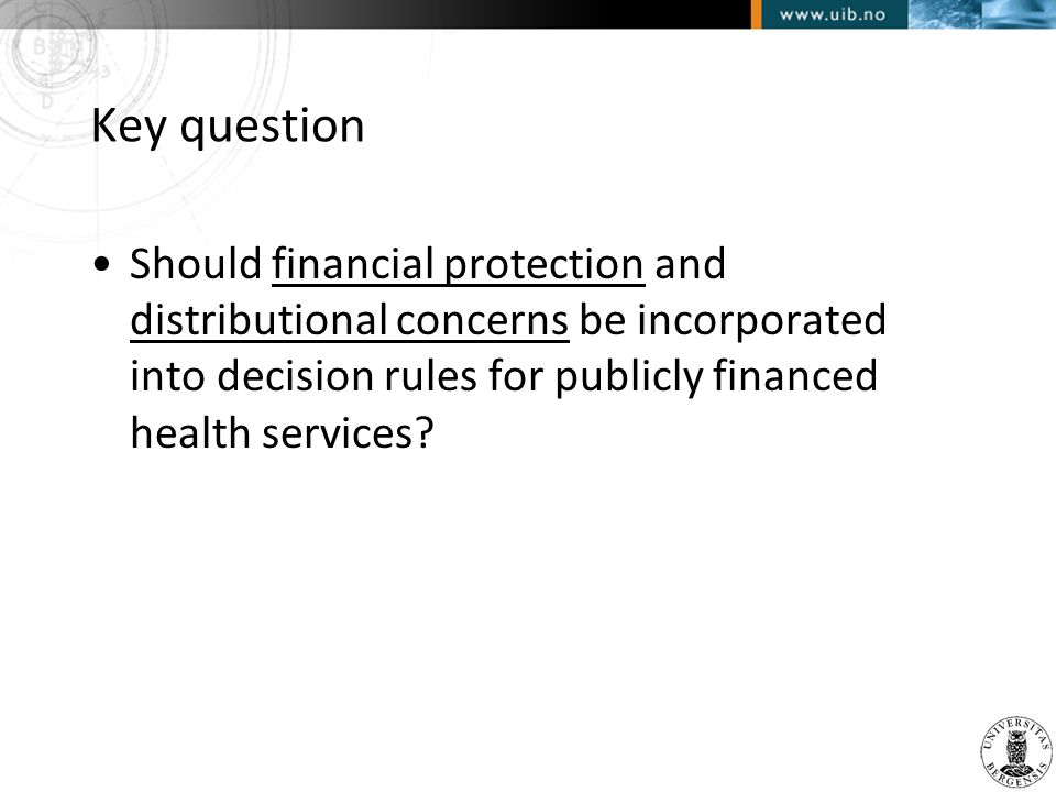 Key question •Should financial protection and distributional concerns be incorporated into decision rules for publicly financed health services?