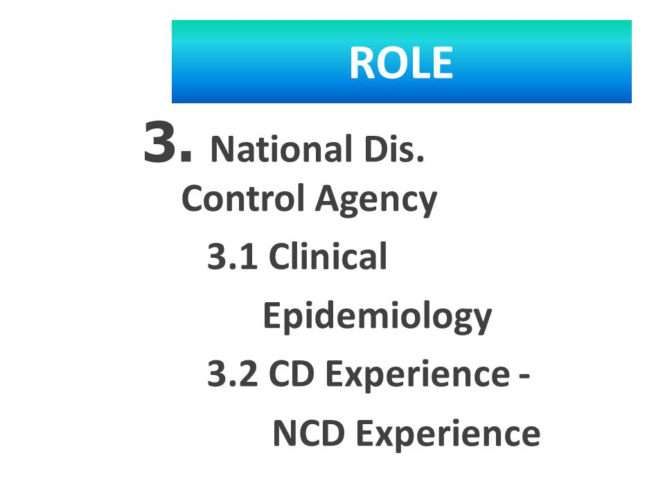 ROLE 3. National Dis. Control Agency 3.1 Clinical Epidemiology 3.2 CD Experience - NCD Experience –