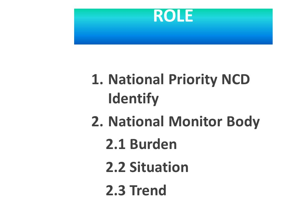 ROLE 1.National Priority NCD Identify 2.National Monitor Body 2.1 Burden 2.2 Situation 2.3 Trend