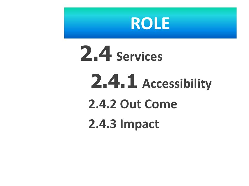 ROLE 2.4 Services 2.4.1 Accessibility 2.4.2 Out Come 2.4.3 Impact