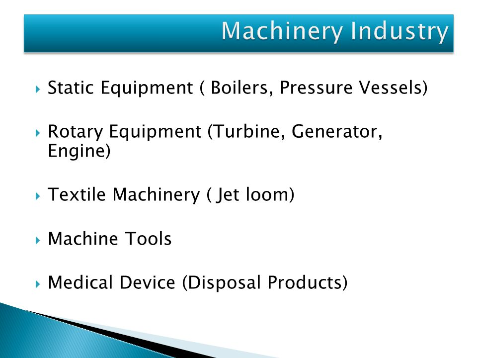 Static Equipment ( Boilers, Pressure Vessels)  Rotary Equipment (Turbine, Generator, Engine)  Textile Machinery ( Jet loom)  Machine Tools  Medical Device (Disposal Products)