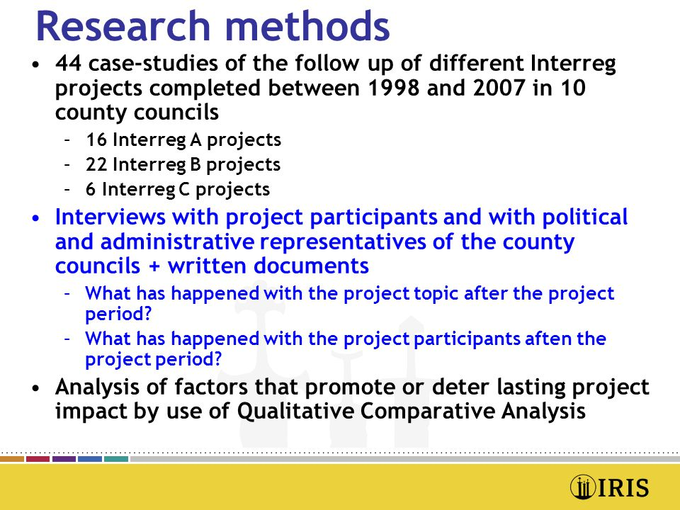 Research methods •44 case-studies of the follow up of different Interreg projects completed between 1998 and 2007 in 10 county councils –16 Interreg A projects –22 Interreg B projects –6 Interreg C projects •Interviews with project participants and with political and administrative representatives of the county councils + written documents –What has happened with the project topic after the project period.