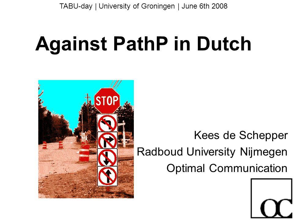 TABU-day   University of Groningen   June 6th 2008 Against PathP in Dutch Kees de Schepper Radboud University Nijmegen Optimal Communication