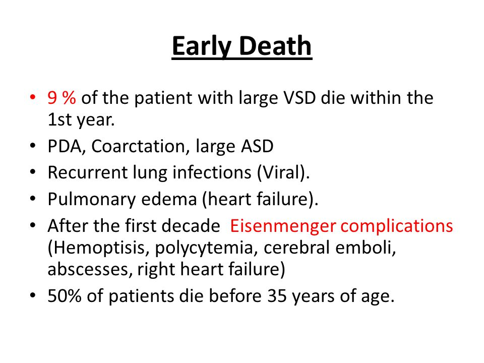 Early Death • 9 % of the patient with large VSD die within the 1st year. • PDA, Coarctation, large ASD • Recurrent lung infections (Viral). • Pulmonar