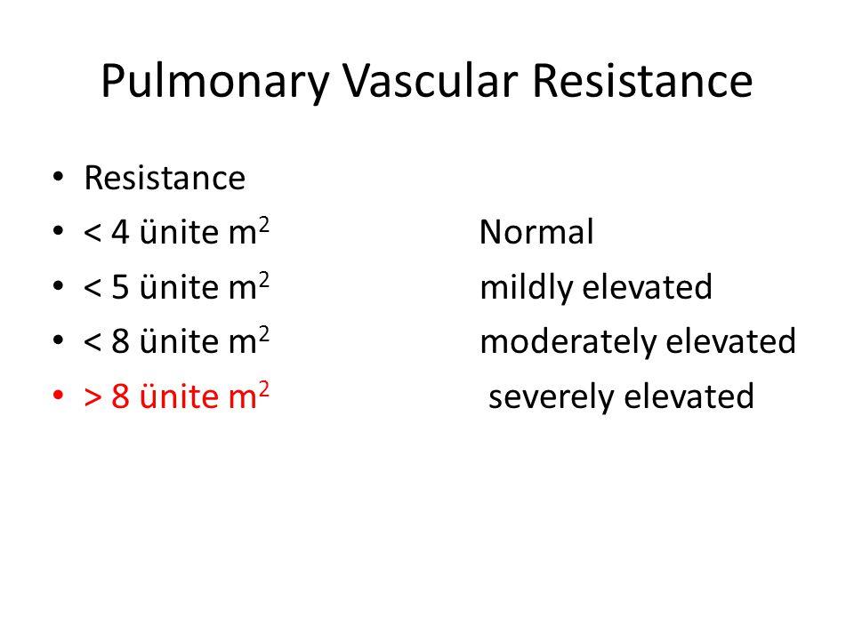 Pulmonary Vascular Resistance • Resistance • < 4 ünite m 2 Normal • < 5 ünite m 2 mildly elevated • < 8 ünite m 2 moderately elevated • > 8 ünite m 2