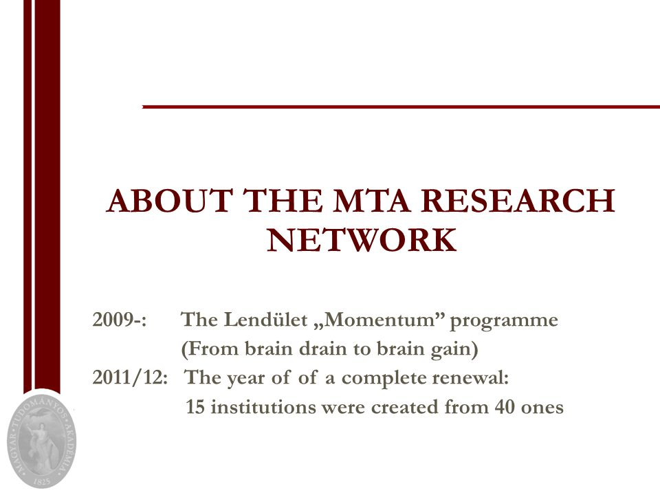 "ABOUT THE MTA RESEARCH NETWORK 2009-: The Lendület ""Momentum programme (From brain drain to brain gain) 2011/12: The year of of a complete renewal: 15 institutions were created from 40 ones"