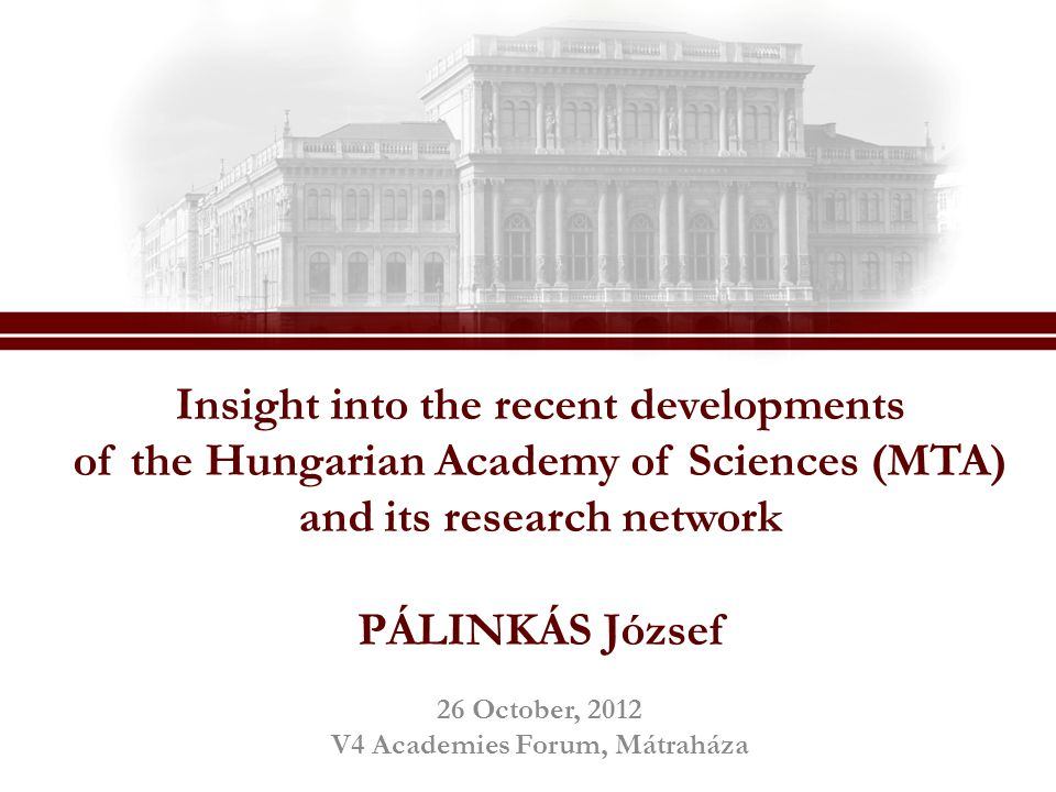 Insight into the recent developments of the Hungarian Academy of Sciences (MTA) and its research network PÁLINKÁS József 26 October, 2012 V4 Academies Forum, Mátraháza