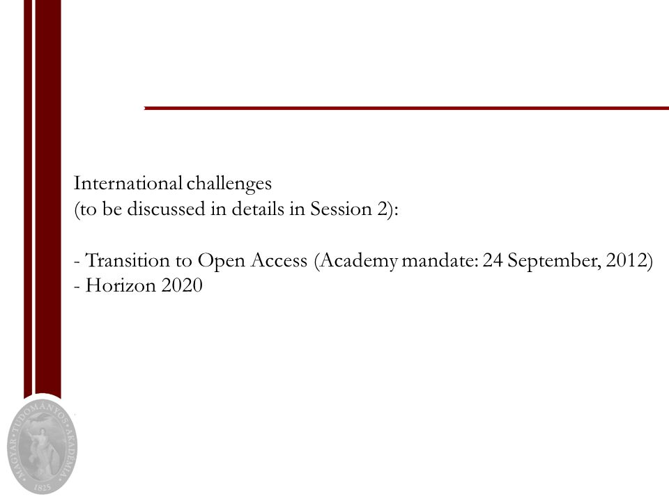 International challenges (to be discussed in details in Session 2): - Transition to Open Access (Academy mandate: 24 September, 2012) - Horizon 2020