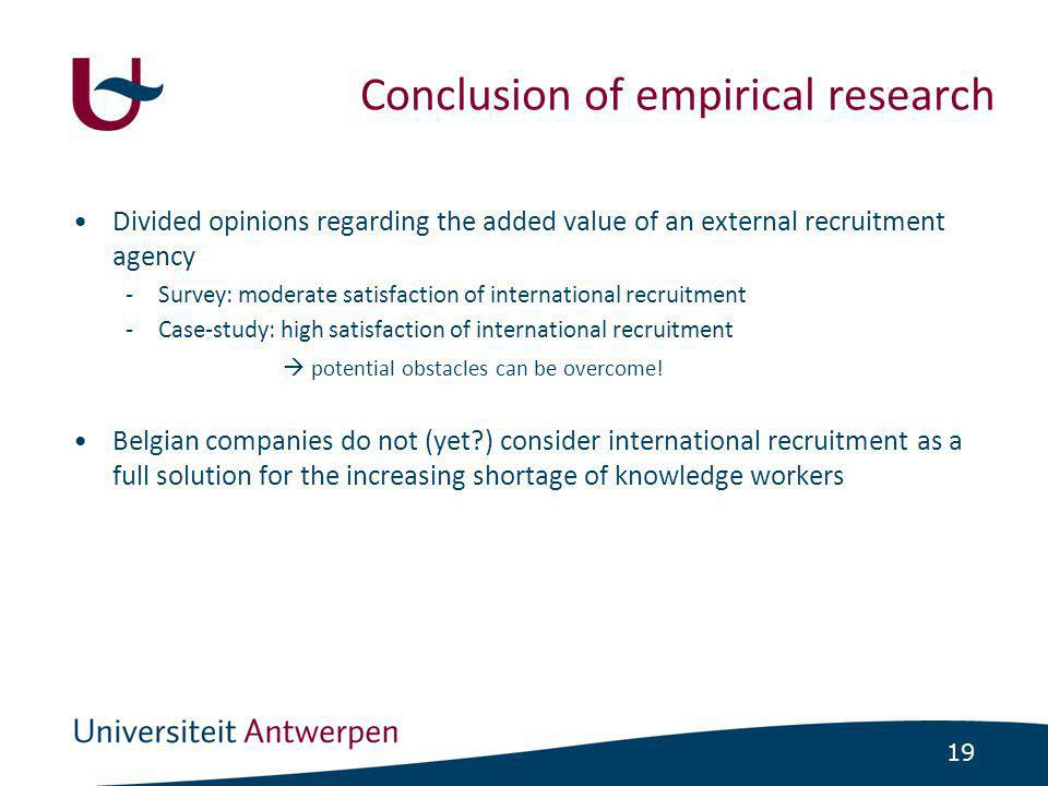 19 •Divided opinions regarding the added value of an external recruitment agency -Survey: moderate satisfaction of international recruitment -Case-study: high satisfaction of international recruitment  potential obstacles can be overcome.