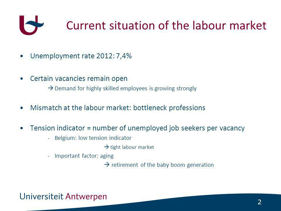 2 •Unemployment rate 2012: 7,4% •Certain vacancies remain open  Demand for highly skilled employees is growing strongly •Mismatch at the labour market: bottleneck professions •Tension indicator = number of unemployed job seekers per vacancy -Belgium: low tension indicator  tight labour market -Important factor: aging  retirement of the baby boom generation Current situation of the labour market