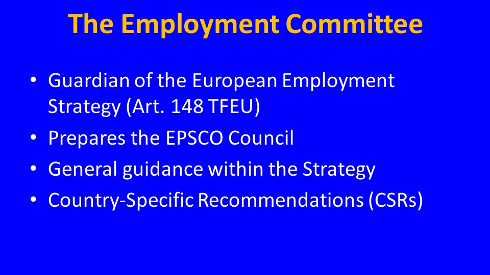 The Employment Committee • Guardian of the European Employment Strategy (Art. 148 TFEU) • Prepares the EPSCO Council • General guidance within the Str