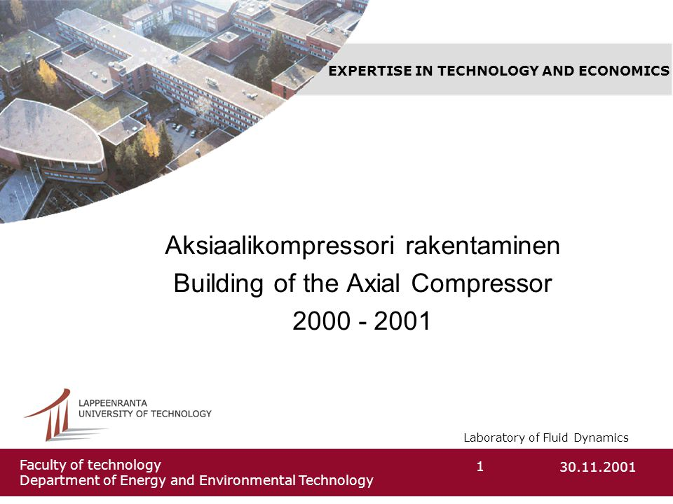 Laboratory of Fluid Dynamics 30.11.20011 Faculty of technology Department of Energy and Environmental Technology Aksiaalikompressori rakentaminen Building of the Axial Compressor 2000 - 2001 EXPERTISE IN TECHNOLOGY AND ECONOMICS