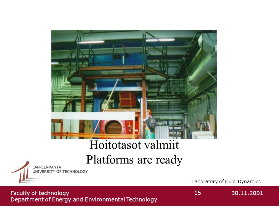 Laboratory of Fluid Dynamics 30.11.2001Faculty of technology Department of Energy and Environmental Technology 15 Hoitotasot valmiit Platforms are ready