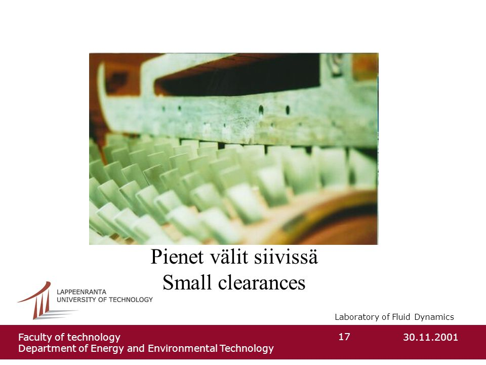 Laboratory of Fluid Dynamics 30.11.2001Faculty of technology Department of Energy and Environmental Technology 17 Pienet välit siivissä Small clearanc
