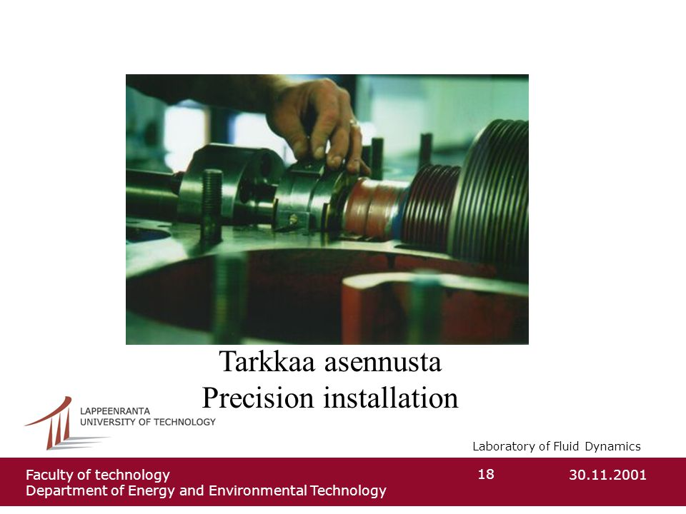 Laboratory of Fluid Dynamics 30.11.2001Faculty of technology Department of Energy and Environmental Technology 18 Tarkkaa asennusta Precision installation