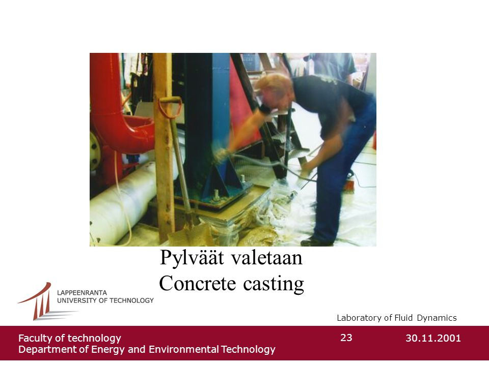 Laboratory of Fluid Dynamics 30.11.2001Faculty of technology Department of Energy and Environmental Technology 23 Pylväät valetaan Concrete casting