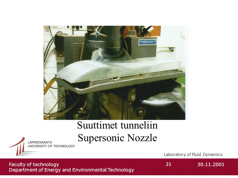 Laboratory of Fluid Dynamics 30.11.2001Faculty of technology Department of Energy and Environmental Technology 31 Suuttimet tunneliin Supersonic Nozzl