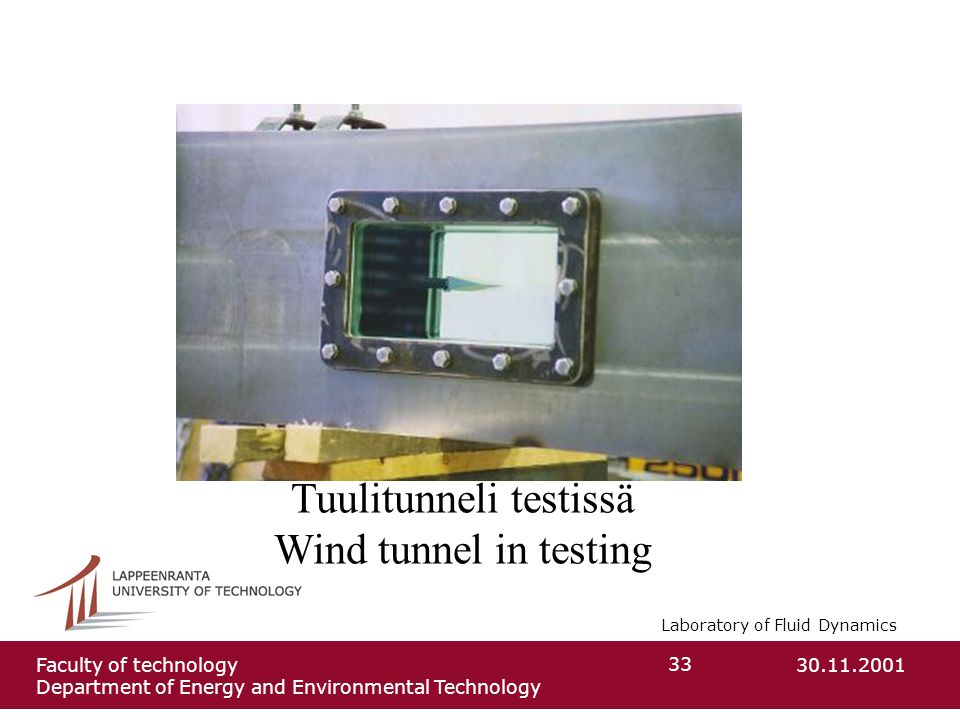 Laboratory of Fluid Dynamics 30.11.2001Faculty of technology Department of Energy and Environmental Technology 33 Tuulitunneli testissä Wind tunnel in testing