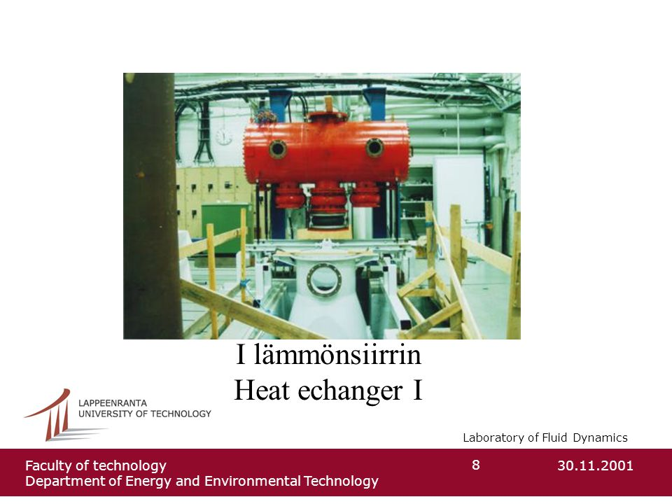 Laboratory of Fluid Dynamics 30.11.2001Faculty of technology Department of Energy and Environmental Technology 8 I lämmönsiirrin Heat echanger I
