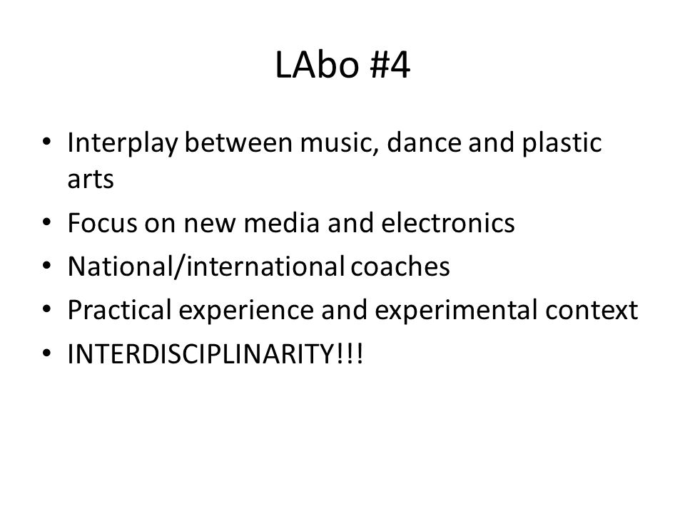 LAbo #4 • Interplay between music, dance and plastic arts • Focus on new media and electronics • National/international coaches • Practical experience and experimental context • INTERDISCIPLINARITY!!!