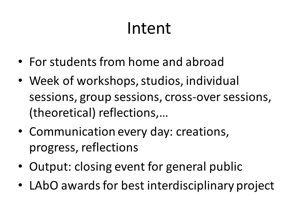 Intent • For students from home and abroad • Week of workshops, studios, individual sessions, group sessions, cross-over sessions, (theoretical) reflections,… • Communication every day: creations, progress, reflections • Output: closing event for general public • LAbO awards for best interdisciplinary project